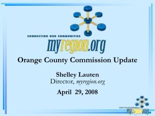 Orange County Commission Update Shelley Lauten Director,  myregion April  29, 2008