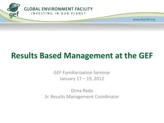GEF Familiarization Seminar January 17 – 19, 2012 Dima Reda Sr. Results Management Coordinator