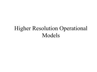 Higher Resolution Operational Models
