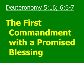 Deuteronomy 5:16; 6:6-7 The First Commandment with a Promised Blessing