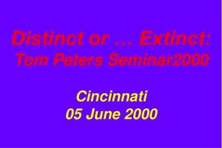Distinct or … Extinct: Tom Peters Seminar2000 Cincinnati 05 June 2000