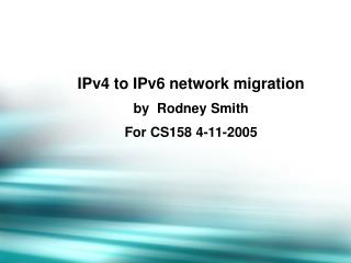 IPv4 to IPv6 network migration by  Rodney Smith For CS158 4-11-2005