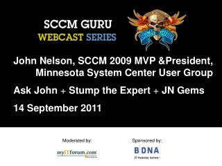 John Nelson, SCCM 2009 MVP President,   Minnesota System Center User Group  Ask John  Stump the Expert  JN Gems  14 Sept