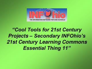 """Cool Tools for 21st Century Projects – Secondary INFOhio's 21st Century Learning Commons Essential Thing 11"""