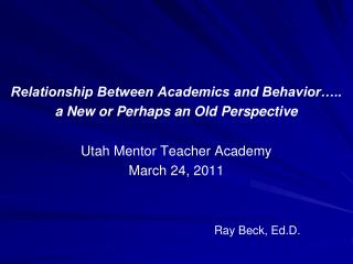 Relationship Between Academics and Behavior….. a New or Perhaps an Old Perspective Utah Mentor Teacher Academy March 2