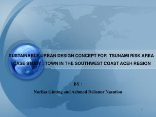 SUSTAINABLE URBAN DESIGN CONCEPT FOR  TSUNAMI RISK AREA   CASE STUDY : TOWN IN THE SOUTHWEST COAST ACEH REGION