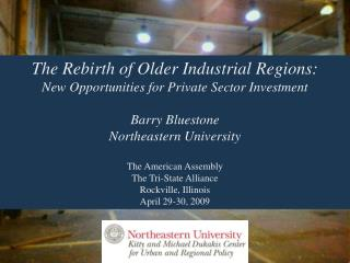 The Rebirth of Older Industrial Regions: New Opportunities for Private Sector Investment Barry Bluestone Northeastern Un