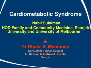 Cardiometabolic Syndrome Nabil Sulaiman HOD Family and Community Medicine, Sharjah University and University of Melbourn