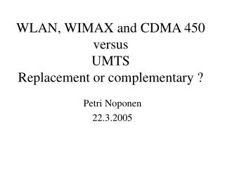 WLAN, WIMAX and CDMA 450 versus UMTS Replacement or complementary ?