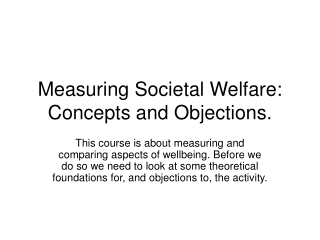Measuring Societal Welfare: Concepts and Objections.