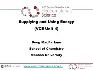 Supplying and Using Energy (VCE Unit 4) Doug MacFarlane School of Chemistry Monash University