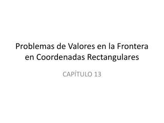 Problemas  de  Valores  en la  Frontera e n  Coordenadas Rectangulares