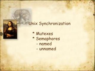 Unix Synchronization    * Mutexes    * Semaphores       - named       - unnamed