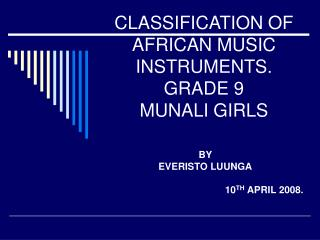 CLASSIFICATION OF AFRICAN MUSIC INSTRUMENTS. GRADE 9 MUNALI GIRLS