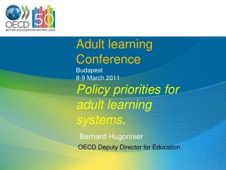 Adult learning Conference Budapest 8-9 March 2011 Policy priorities for adult learning systems . Berna rd Hugonnier OECD