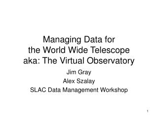 Managing Data for  the World Wide Telescope  aka: The Virtual Observatory