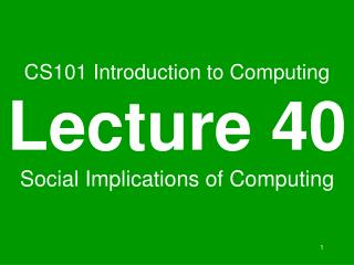 CS101 Introduction to Computing Lecture 40 Social Implications of Computing