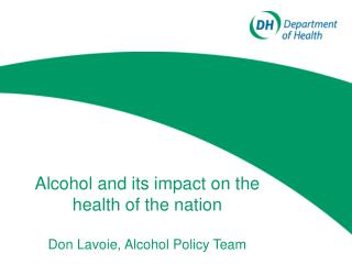 Alcohol and its impact on the health of the nation Don Lavoie, Alcohol Policy Team