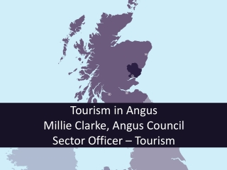 Tourism in Angus  Millie Clarke, Angus Council  Sector Officer – Tourism