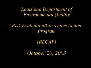 Louisiana Department of  Environmental Quality Risk Evaluation/Corrective Action Program (RECAP) October 20, 2003