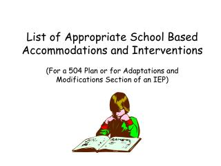 List of Appropriate School Based  Accommodations and Interventions  For a 504 Plan or for Adaptations and  Modifications