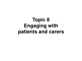 Topic 8 Engaging with  patients and carers