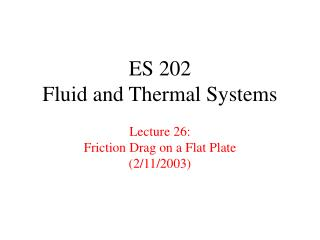 ES 202 Fluid and Thermal Systems Lecture 26: Friction Drag on a Flat Plate (2/11/2003)