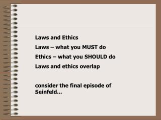 Laws and Ethics Laws – what you MUST do Ethics – what you SHOULD do Laws and ethics overlap  consider the final epis