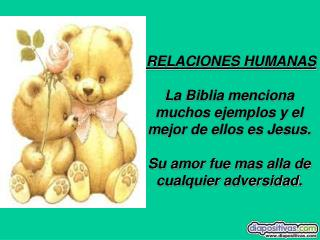 RELACIONES HUMANAS La Biblia menciona muchos ejemplos y el mejor de ellos es Jesus. Su amor fue mas alla de cualquier ad