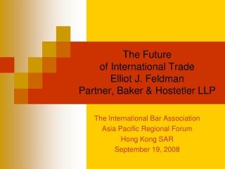 The Future  of International Trade  Elliot J. Feldman Partner, Baker & Hostetler LLP