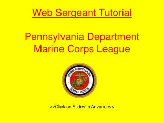Web Sergeant Tutorial Pennsylvania Department Marine Corps League <<Click on Slides to Advance>>