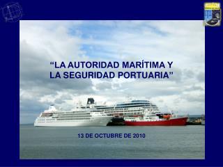 """""""LA AUTORIDAD MARÍTIMA Y  LA SEGURIDAD PORTUARIA """" 13 DE OCTUBRE DE 2010"""