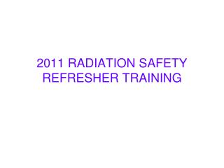 2011 RADIATION SAFETY REFRESHER TRAINING