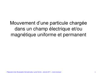 Mouvement d'une particule chargée dans un champ électrique et/ou magnétique uniforme et permanent