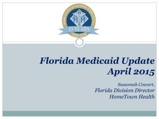 Florida Medicaid Update April 2015 Susannah Cowart, Florida Division Director HomeTown Health