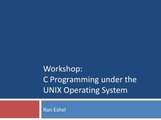 Workshop: C Programming under the UNIX Operating System