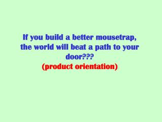 If you build a better mousetrap, the world will beat a path to your door???  (product orientation)