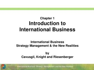 Chapter 1 Introduction to  International Business International Business  Strategy Management & the New Realities by