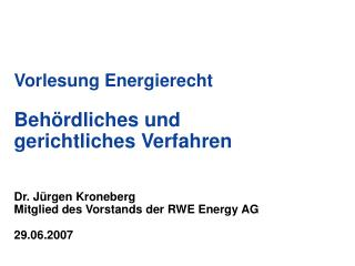 Vorlesung Energierecht Behördliches und gerichtliches Verfahren Dr. Jürgen Kroneberg Mitglied des Vorstands der RWE Ener