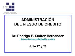 ADMINISTRACIÓN DEL RIESGO DE CREDITO Dr. Rodrigo E. Suárez Hernandez Escenarioempresarial@cable.net.com Julio 27 y 28