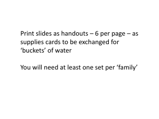 Print slides as handouts – 6 per page – as supplies cards to be exchanged for 'buckets' of water