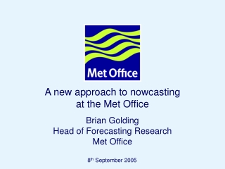 A new approach to nowcasting  at the Met Office Brian Golding Head of Forecasting Research