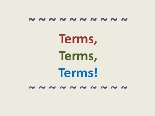 ~ ~ ~ ~ ~ ~ ~ ~ ~ ~  Terms,  Terms,  Terms! ~ ~ ~ ~ ~ ~ ~ ~ ~ ~
