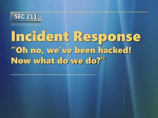 Incident Response  Oh no, we ve been hacked Now what do we do