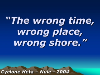 """""""The wrong time, wrong place,    wrong shore."""""""