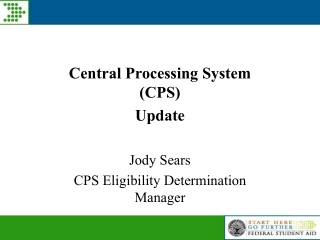 Central Processing System (CPS) Update Jody Sears CPS Eligibility Determination Manager