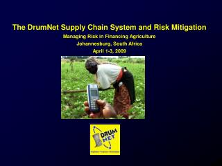The DrumNet Supply Chain System and Risk Mitigation  Managing Risk in Financing Agriculture  Johannesburg, South Africa