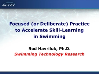 Focused (or Deliberate) Practice  to Accelerate Skill-Learning  in Swimming Rod Havriluk, Ph.D.