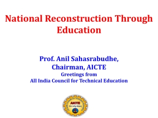 National Reconstruction Through Education Prof. Anil Sahasrabudhe,  Chairman, AICTE