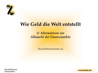 Wie Geld die Welt entstellt & Alternativen zur  Allmacht der Finanzmärkte Harald.Klimenta@attac.de